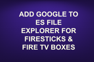 ADD GOOGLE TO ES FILE EXPLORER?FOR FIRESTICKS & FIRE TV BOXES