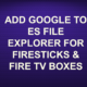 ADD GOOGLE TO ES FILE EXPLORER?FOR FIRESTICKS & FIRE TV BOXES