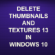 DELETE THUMBNAILS AND TEXTURES 13 IN WINDOWS 10