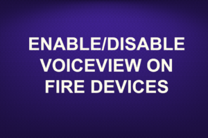 ENABLE/DISABLE VOICEVIEW ON FIRE DEVICES