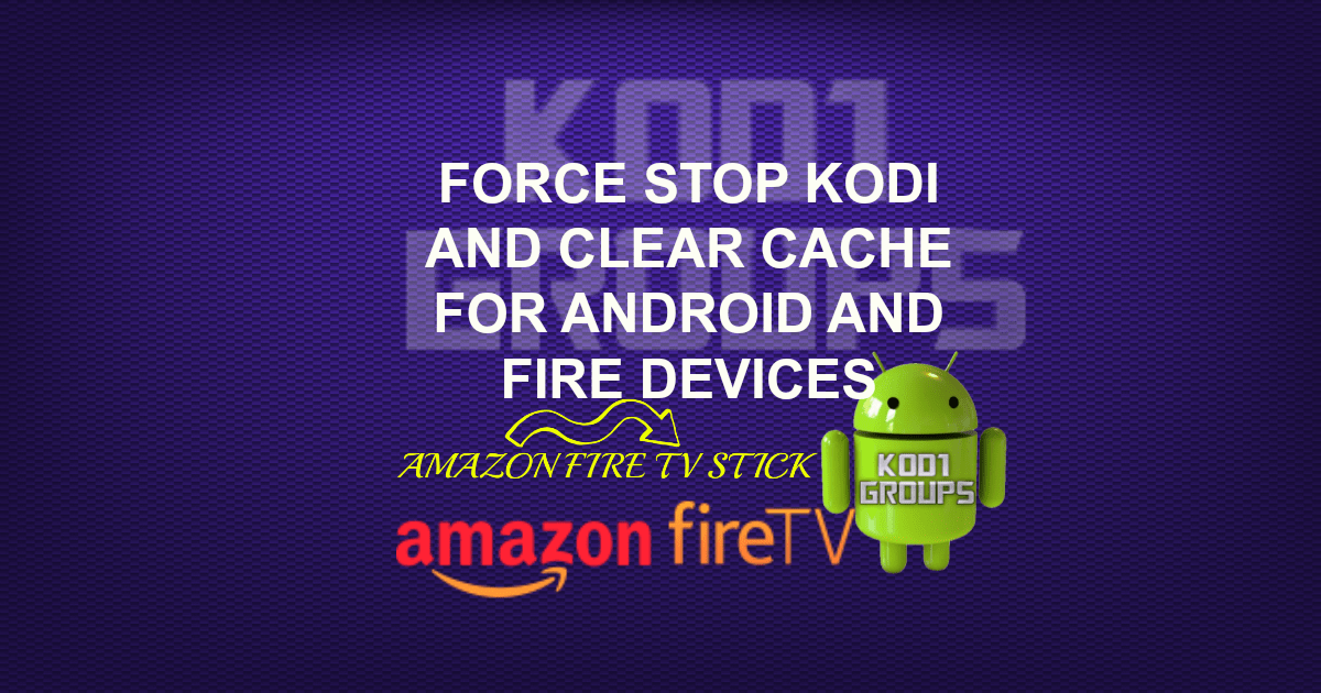 FORCE STOP KODI AND CLEAR CACHE FOR ANDROID AND FIRE DEVICES -
