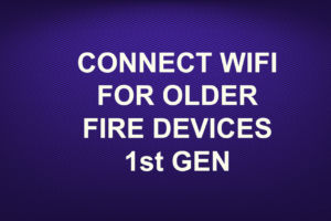 CONNECT WIFI FOR OLDER FIRE DEVICES 1st GEN