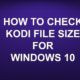 HOW TO CHECK KODI FILE SIZE FOR WINDOWS 10