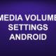 MEDIA VOLUME SETTINGS ANDROID