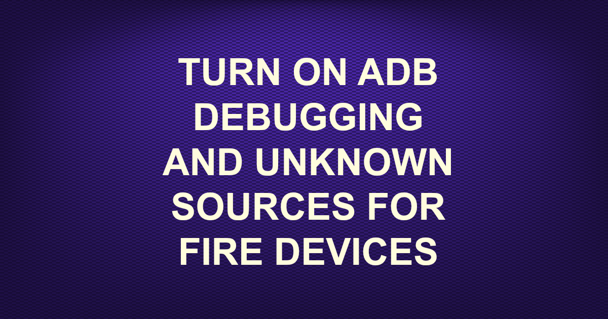 TURN ON ADB DEBUGGING AND UNKNOWN SOURCES FOR FIRE DEVICES -